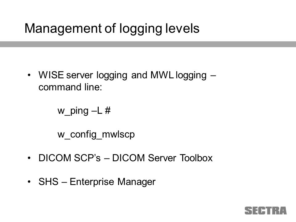 Heading 1 Arial, 32 pt Heading 2 Arial, 20 pt Subheading Arial, 18 pt Text Arial, 24-16 pt Management of logging levels WISE server logging and MWL logging – command line: w_ping –L # w_config_mwlscp DICOM SCPs – DICOM Server Toolbox SHS – Enterprise Manager