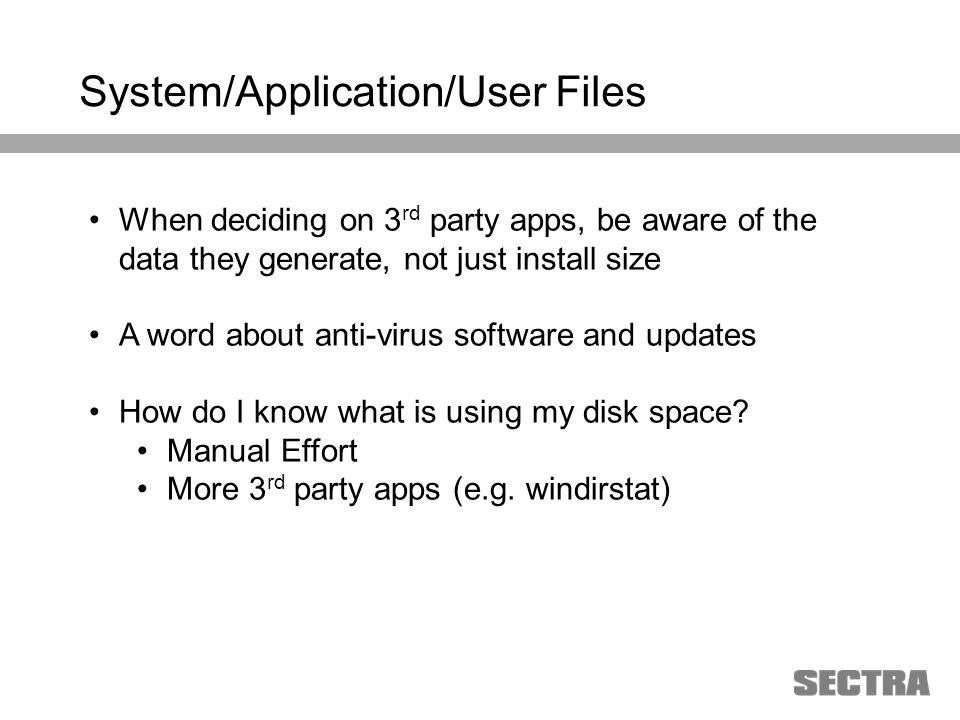 Heading 1 Arial, 32 pt Heading 2 Arial, 20 pt Subheading Arial, 18 pt Text Arial, 24-16 pt System/Application/User Files When deciding on 3 rd party apps, be aware of the data they generate, not just install size A word about anti-virus software and updates How do I know what is using my disk space.