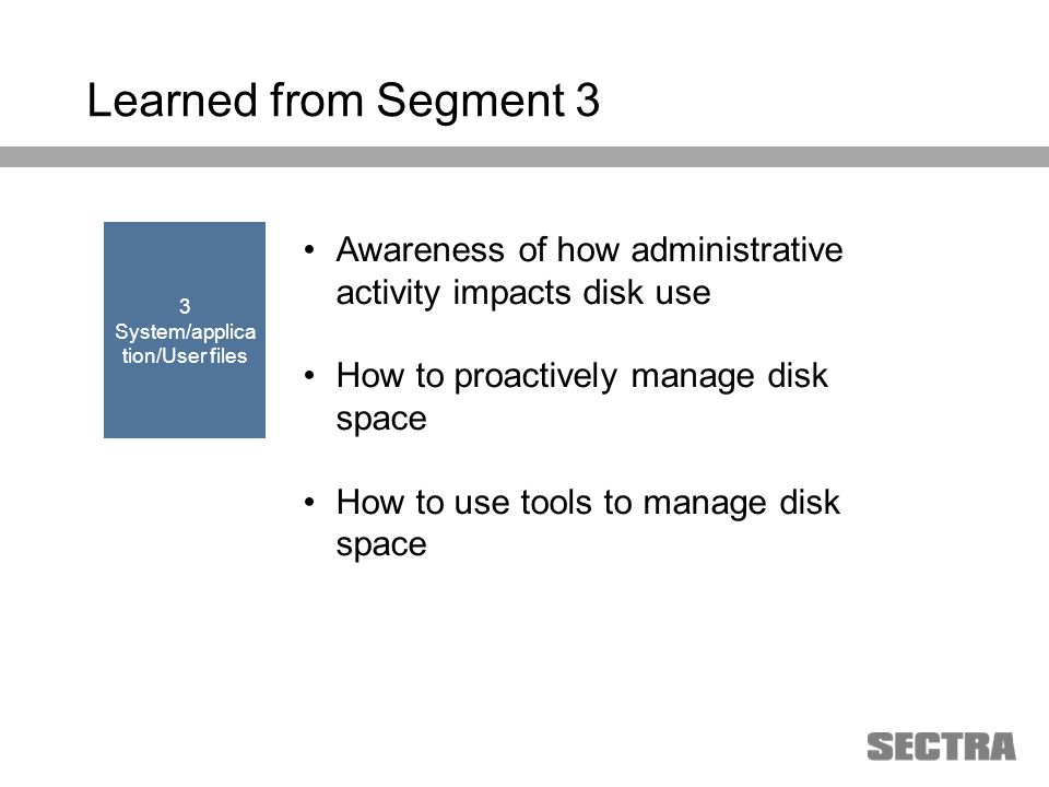 Heading 1 Arial, 32 pt Heading 2 Arial, 20 pt Subheading Arial, 18 pt Text Arial, 24-16 pt Learned from Segment 3 Awareness of how administrative activity impacts disk use How to proactively manage disk space How to use tools to manage disk space 3 System/applica tion/User files