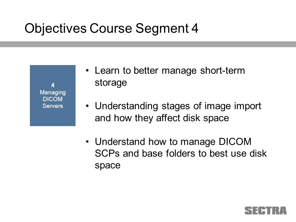 Heading 1 Arial, 32 pt Heading 2 Arial, 20 pt Subheading Arial, 18 pt Text Arial, 24-16 pt Objectives Course Segment 4 Learn to better manage short-term storage Understanding stages of image import and how they affect disk space Understand how to manage DICOM SCPs and base folders to best use disk space 4 Managing DICOM Servers