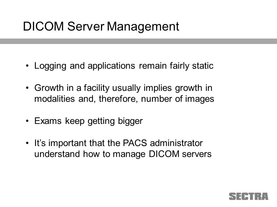 Heading 1 Arial, 32 pt Heading 2 Arial, 20 pt Subheading Arial, 18 pt Text Arial, 24-16 pt Logging and applications remain fairly static Growth in a facility usually implies growth in modalities and, therefore, number of images Exams keep getting bigger Its important that the PACS administrator understand how to manage DICOM servers DICOM Server Management