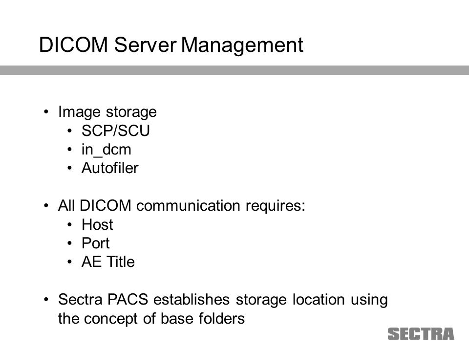 Heading 1 Arial, 32 pt Heading 2 Arial, 20 pt Subheading Arial, 18 pt Text Arial, 24-16 pt Image storage SCP/SCU in_dcm Autofiler All DICOM communication requires: Host Port AE Title Sectra PACS establishes storage location using the concept of base folders DICOM Server Management