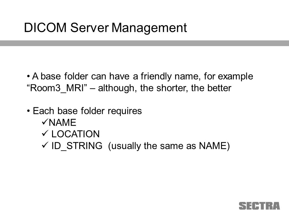 Heading 1 Arial, 32 pt Heading 2 Arial, 20 pt Subheading Arial, 18 pt Text Arial, 24-16 pt DICOM Server Management A base folder can have a friendly name, for example Room3_MRI – although, the shorter, the better Each base folder requires NAME LOCATION ID_STRING (usually the same as NAME)