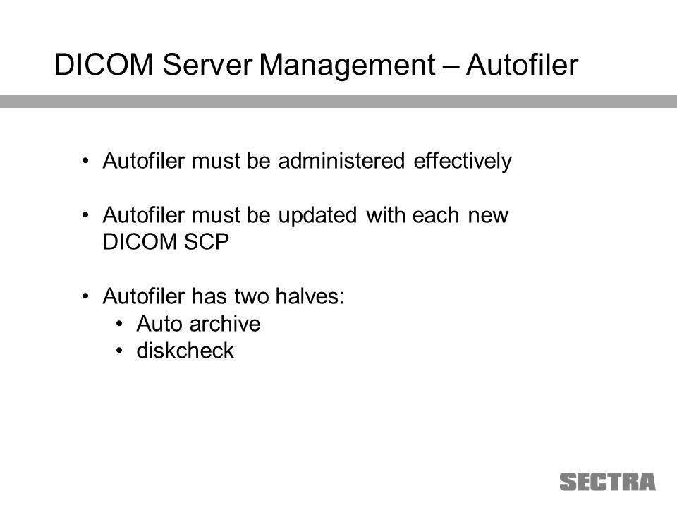 Heading 1 Arial, 32 pt Heading 2 Arial, 20 pt Subheading Arial, 18 pt Text Arial, 24-16 pt DICOM Server Management – Autofiler Autofiler must be administered effectively Autofiler must be updated with each new DICOM SCP Autofiler has two halves: Auto archive diskcheck