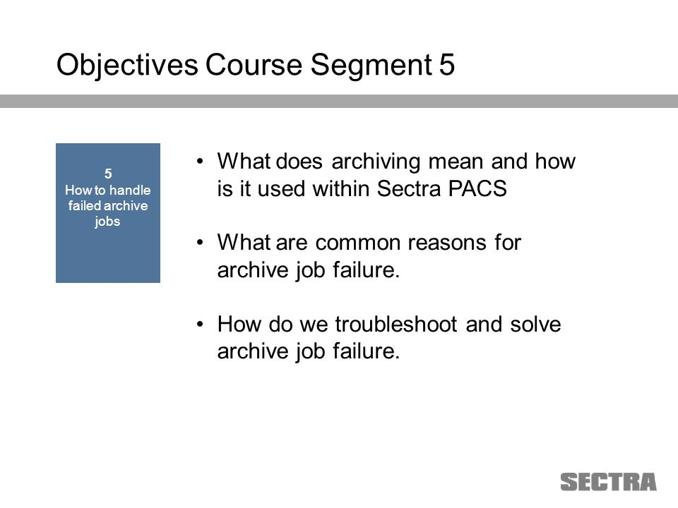 Heading 1 Arial, 32 pt Heading 2 Arial, 20 pt Subheading Arial, 18 pt Text Arial, 24-16 pt Objectives Course Segment 5 What does archiving mean and how is it used within Sectra PACS What are common reasons for archive job failure.