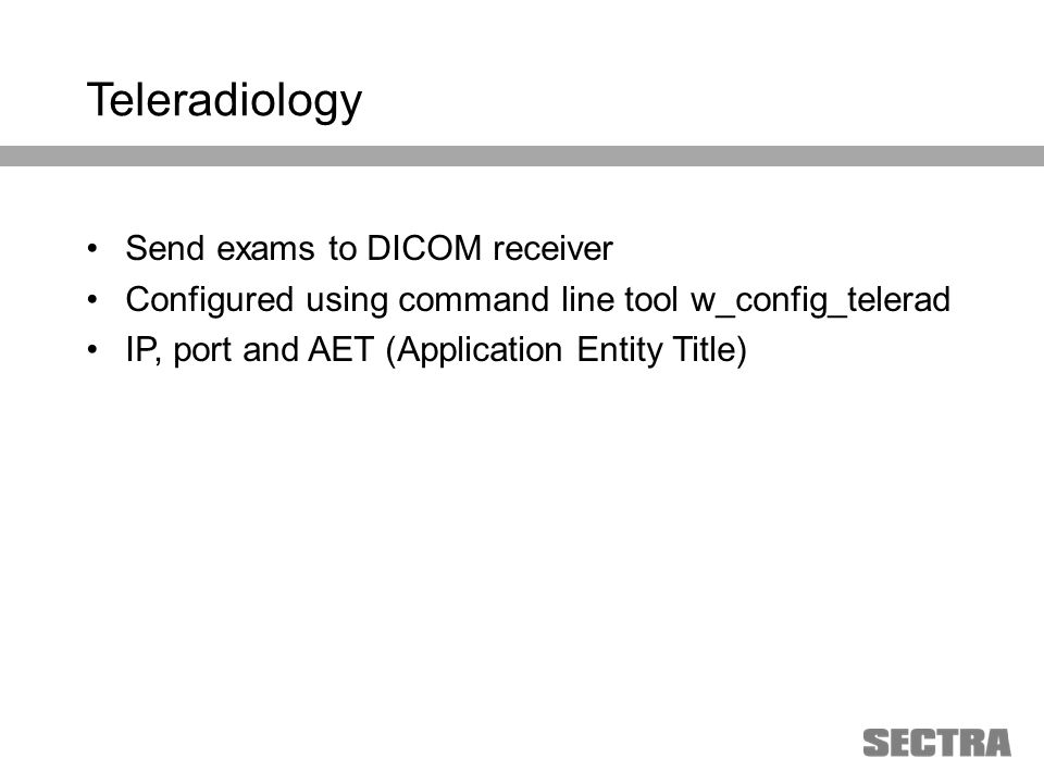 Heading 1 Arial, 32 pt Heading 2 Arial, 20 pt Subheading Arial, 18 pt Text Arial, 24-16 pt Teleradiology Send exams to DICOM receiver Configured using command line tool w_config_telerad IP, port and AET (Application Entity Title)