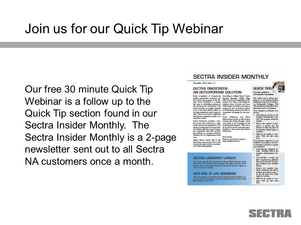 Heading 1 Arial, 32 pt Heading 2 Arial, 20 pt Subheading Arial, 18 pt Text Arial, 24-16 pt Join us for our Quick Tip Webinar Our free 30 minute Quick Tip Webinar is a follow up to the Quick Tip section found in our Sectra Insider Monthly.