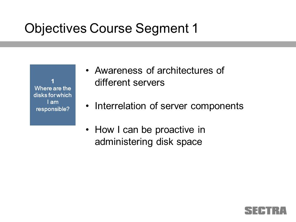 Heading 1 Arial, 32 pt Heading 2 Arial, 20 pt Subheading Arial, 18 pt Text Arial, 24-16 pt Objectives Course Segment 1 Awareness of architectures of different servers Interrelation of server components How I can be proactive in administering disk space 1 Where are the disks for which I am responsible?