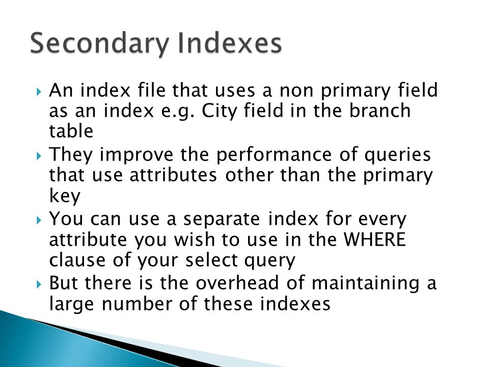 An index file that uses a non primary field as an index e.g. City field in the branch table They improve the performance of queries that use attribute