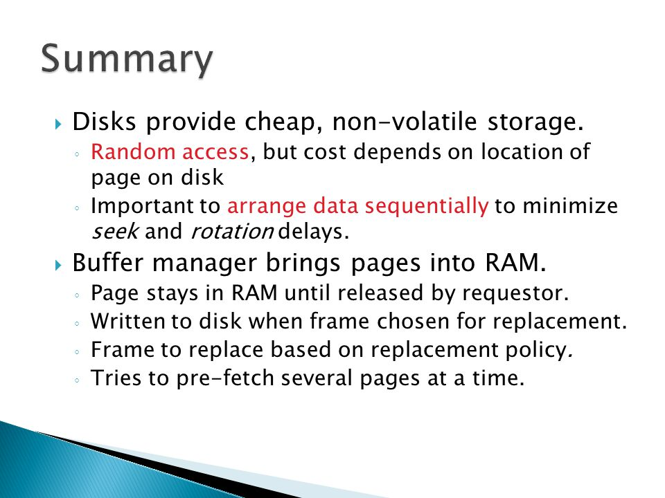 Disks provide cheap, non-volatile storage. Random access, but cost depends on location of page on disk Important to arrange data sequentially to minim