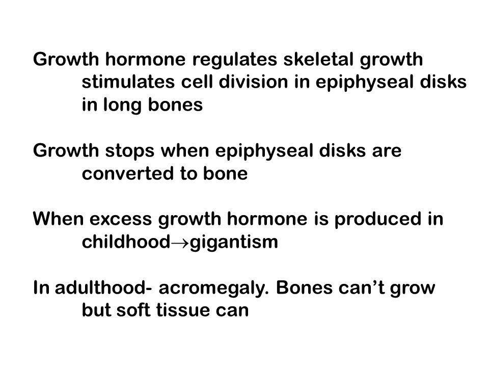 Growth hormone regulates skeletal growth stimulates cell division in epiphyseal disks in long bones Growth stops when epiphyseal disks are converted t