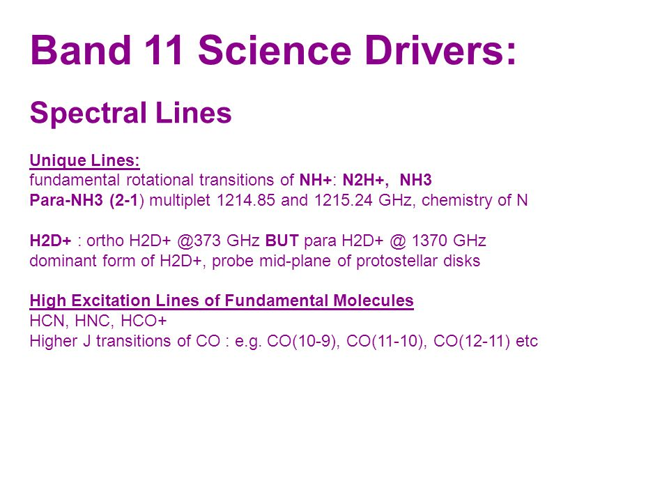 Band 11 Science Drivers: Spectral Lines Unique Lines: fundamental rotational transitions of NH+: N2H+, NH3 Para-NH3 (2-1) multiplet 1214.85 and 1215.24 GHz, chemistry of N H2D+ : ortho H2D+ @373 GHz BUT para H2D+ @ 1370 GHz dominant form of H2D+, probe mid-plane of protostellar disks High Excitation Lines of Fundamental Molecules HCN, HNC, HCO+ Higher J transitions of CO : e.g.