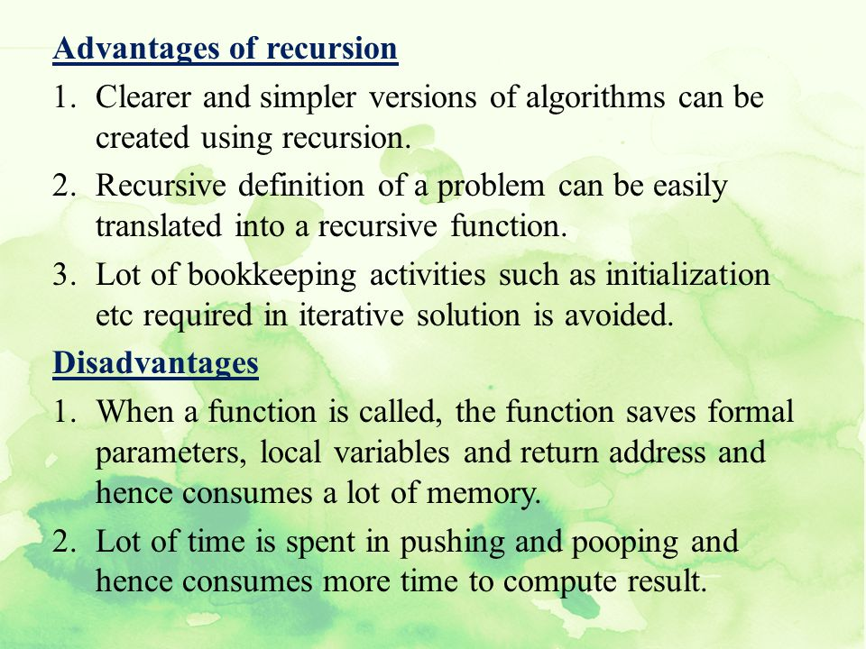 Advantages of recursion 1.Clearer and simpler versions of algorithms can be created using recursion. 2.Recursive definition of a problem can be easily