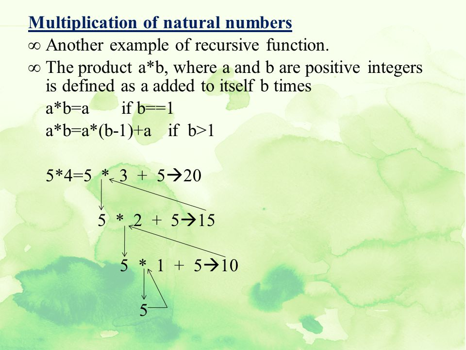 Multiplication of natural numbers Another example of recursive function. The product a*b, where a and b are positive integers is defined as a added to