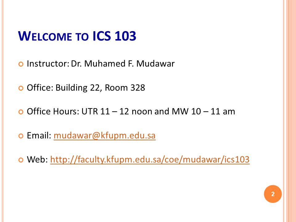 W ELCOME TO ICS 103 Instructor: Dr. Muhamed F.