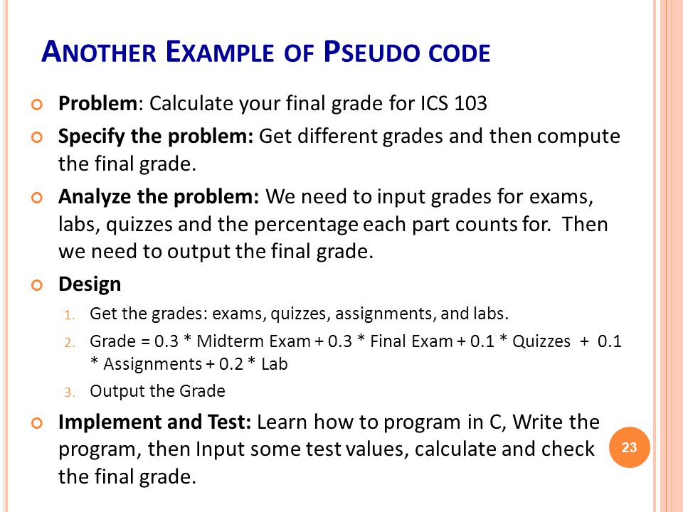 A NOTHER E XAMPLE OF P SEUDO CODE Problem: Calculate your final grade for ICS 103 Specify the problem: Get different grades and then compute the final grade.