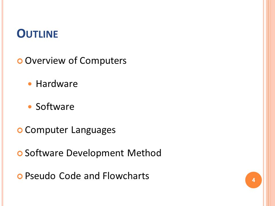 O UTLINE Overview of Computers Hardware Software Computer Languages Software Development Method Pseudo Code and Flowcharts 4