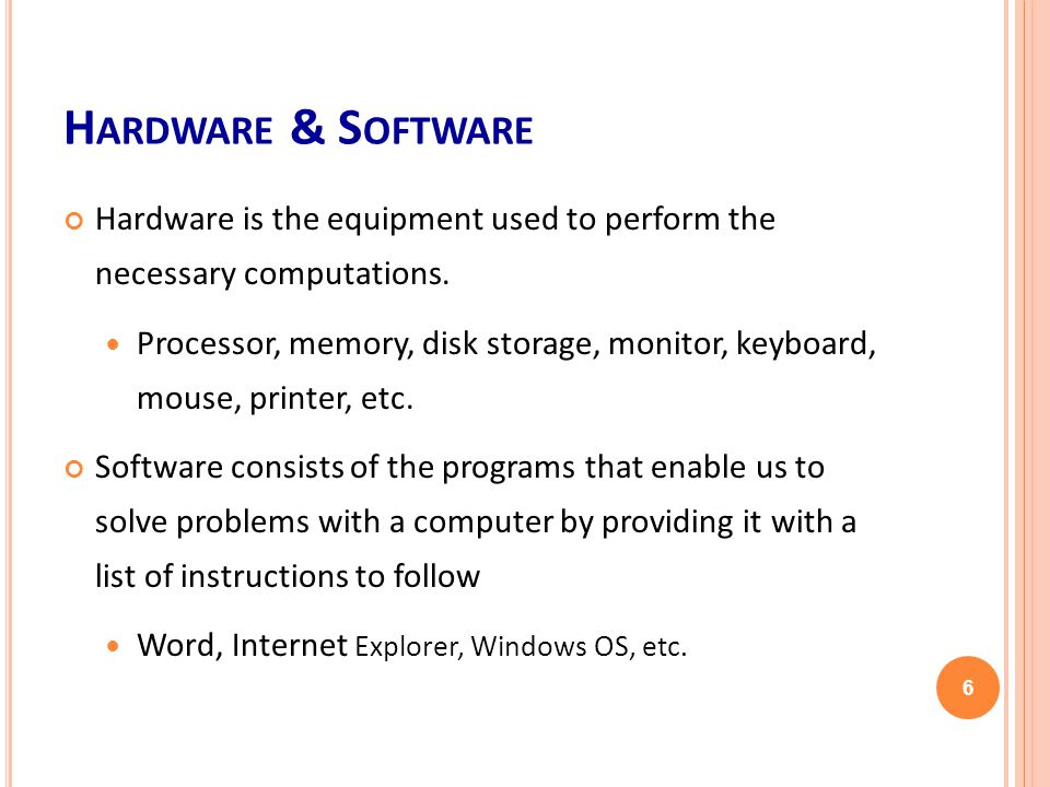 H ARDWARE & S OFTWARE Hardware is the equipment used to perform the necessary computations.