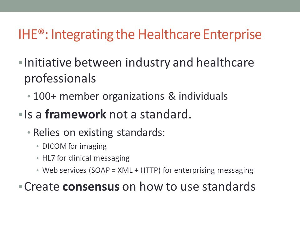 IHE®: Integrating the Healthcare Enterprise Initiative between industry and healthcare professionals 100+ member organizations & individuals Is a fram