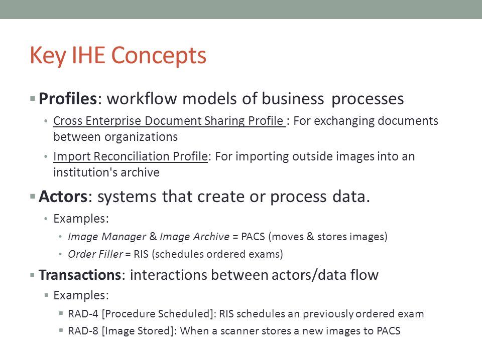 Key IHE Concepts Profiles: workflow models of business processes Cross Enterprise Document Sharing Profile : For exchanging documents between organiza