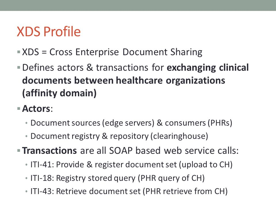 XDS Profile XDS = Cross Enterprise Document Sharing Defines actors & transactions for exchanging clinical documents between healthcare organizations (