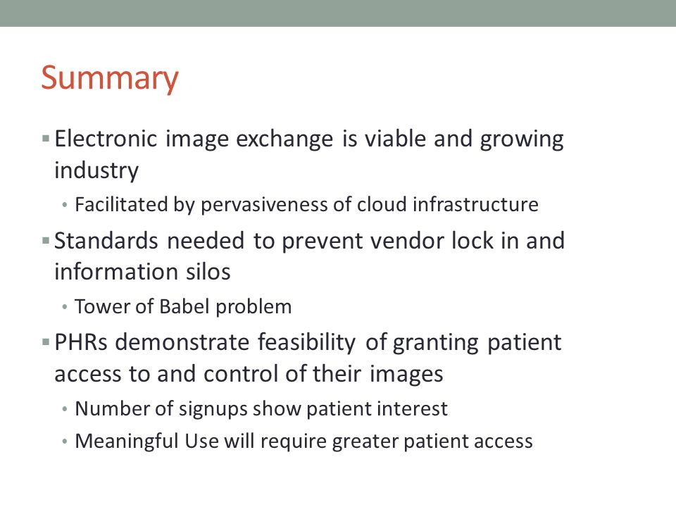 Summary Electronic image exchange is viable and growing industry Facilitated by pervasiveness of cloud infrastructure Standards needed to prevent vend
