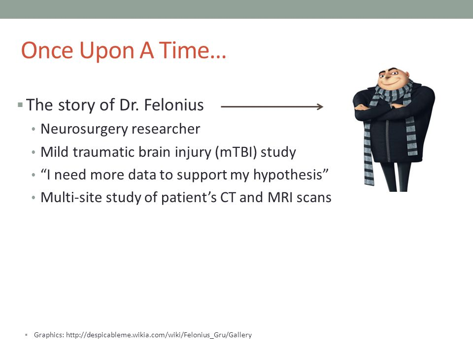 Once Upon A Time… The story of Dr. Felonius Neurosurgery researcher Mild traumatic brain injury (mTBI) study I need more data to support my hypothesis