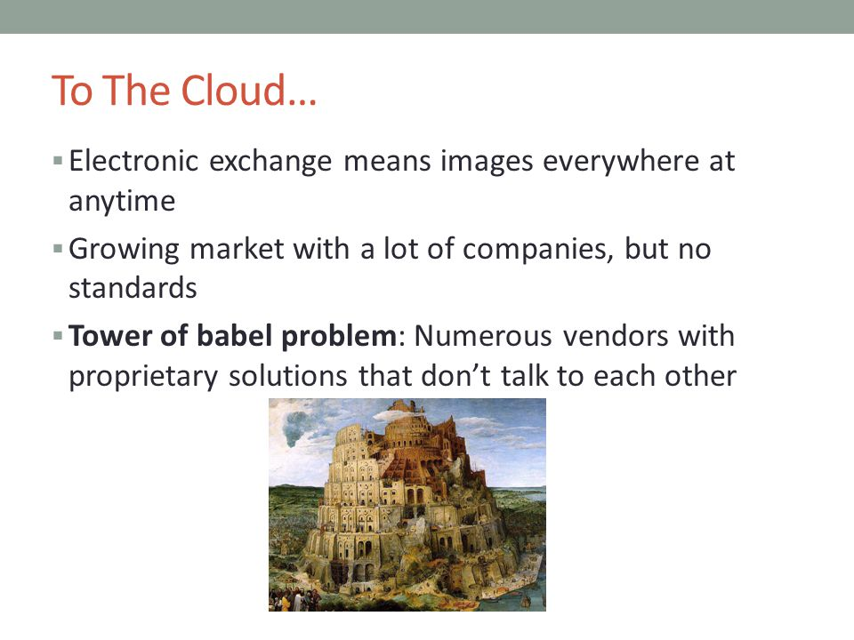 To The Cloud… Electronic exchange means images everywhere at anytime Growing market with a lot of companies, but no standards Tower of babel problem: