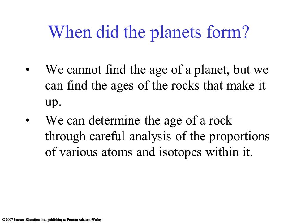 When did the planets form? We cannot find the age of a planet, but we can find the ages of the rocks that make it up. We can determine the age of a ro