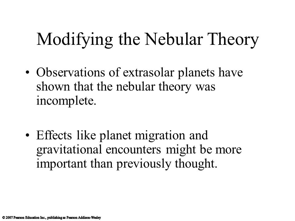 Modifying the Nebular Theory Observations of extrasolar planets have shown that the nebular theory was incomplete. Effects like planet migration and g