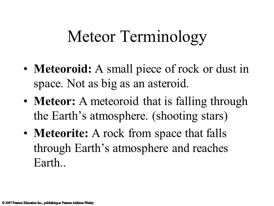 Meteor Terminology Meteoroid: A small piece of rock or dust in space. Not as big as an asteroid. Meteor: A meteoroid that is falling through the Earth