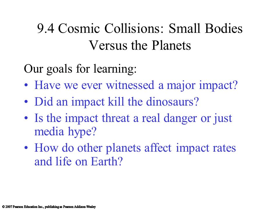 9.4 Cosmic Collisions: Small Bodies Versus the Planets Our goals for learning: Have we ever witnessed a major impact? Did an impact kill the dinosaurs