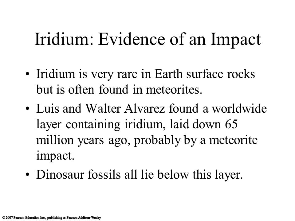 Iridium: Evidence of an Impact Iridium is very rare in Earth surface rocks but is often found in meteorites. Luis and Walter Alvarez found a worldwide