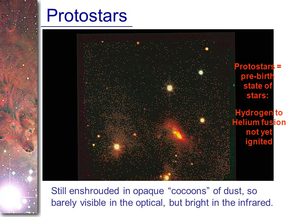 Protostars Protostars = pre-birth state of stars: Hydrogen to Helium fusion not yet ignited Still enshrouded in opaque cocoons of dust, so barely visible in the optical, but bright in the infrared.