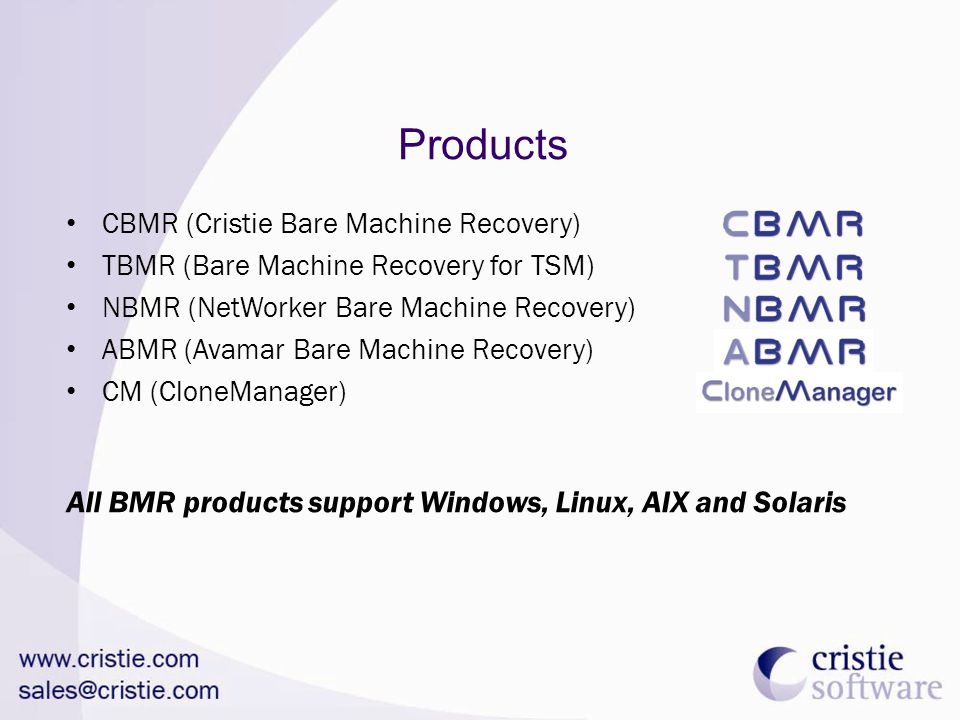 Products CBMR (Cristie Bare Machine Recovery) TBMR (Bare Machine Recovery for TSM) NBMR (NetWorker Bare Machine Recovery) ABMR (Avamar Bare Machine Recovery) CM (CloneManager) All BMR products support Windows, Linux, AIX and Solaris