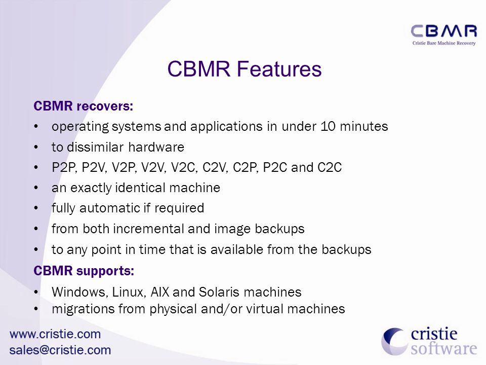CBMR Features CBMR recovers: operating systems and applications in under 10 minutes to dissimilar hardware P2P, P2V, V2P, V2V, V2C, C2V, C2P, P2C and C2C an exactly identical machine fully automatic if required from both incremental and image backups to any point in time that is available from the backups CBMR supports: Windows, Linux, AIX and Solaris machines migrations from physical and/or virtual machines
