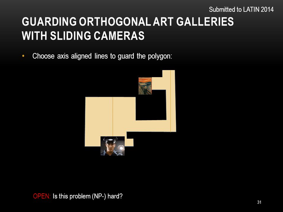 GUARDING ORTHOGONAL ART GALLERIES WITH SLIDING CAMERAS 31 Choose axis aligned lines to guard the polygon: Submitted to LATIN 2014 OPEN: Is this problem (NP-) hard?