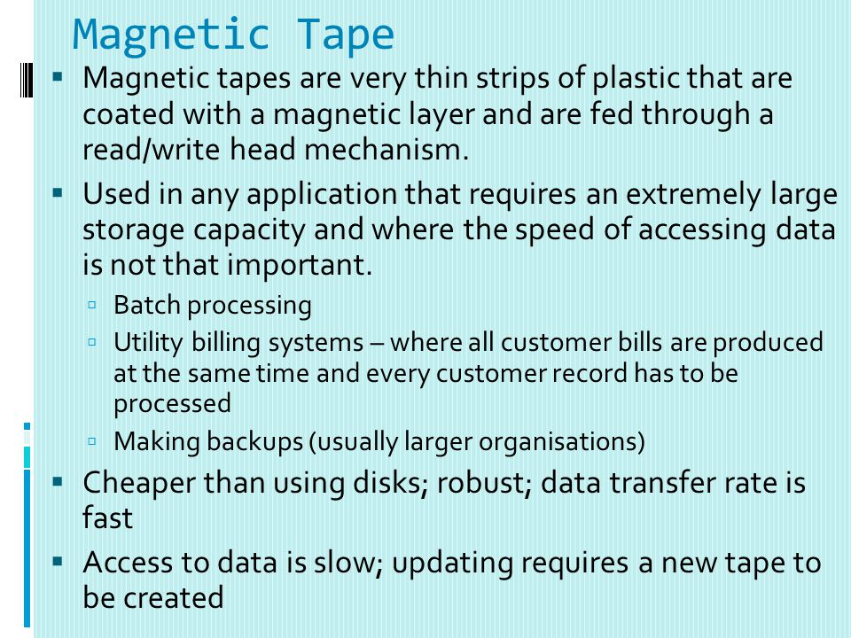 Magnetic Tape Magnetic tapes are very thin strips of plastic that are coated with a magnetic layer and are fed through a read/write head mechanism.