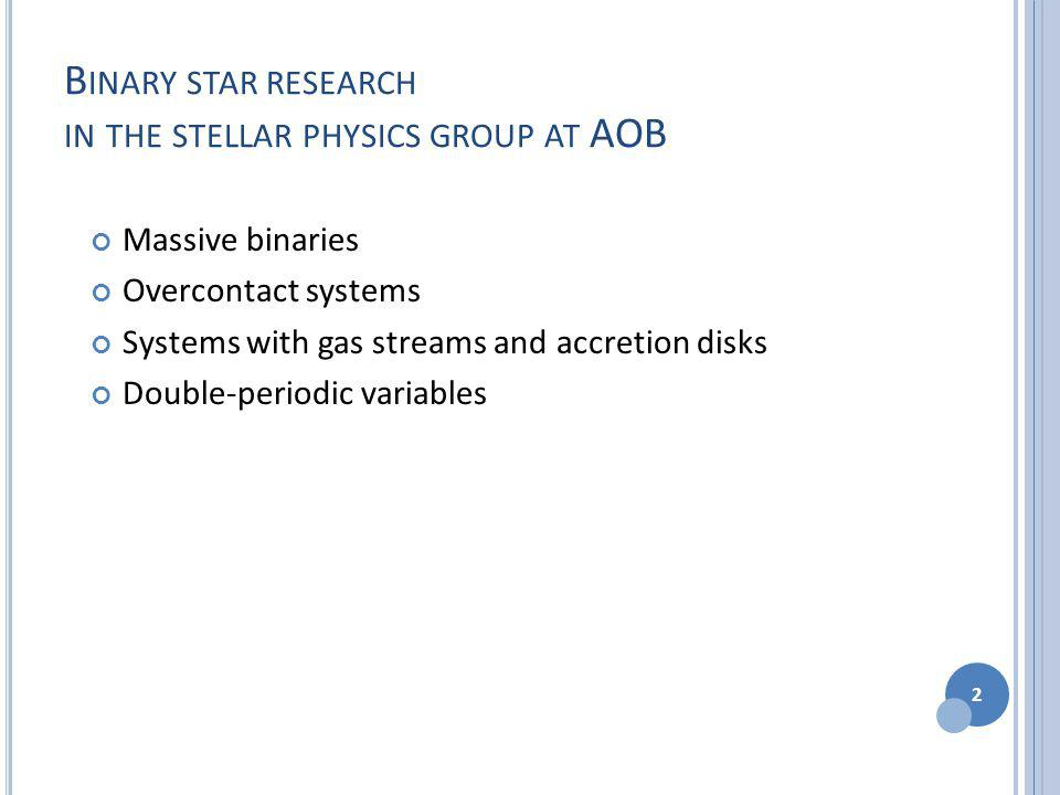 B INARY STAR RESEARCH IN THE STELLAR PHYSICS GROUP AT AOB Massive binaries Overcontact systems Systems with gas streams and accretion disks Double-periodic variables 2