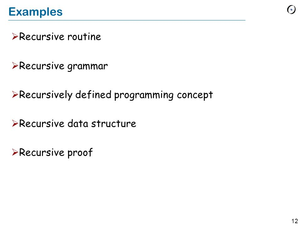 12 Examples Recursive routine Recursive grammar Recursively defined programming concept Recursive data structure Recursive proof