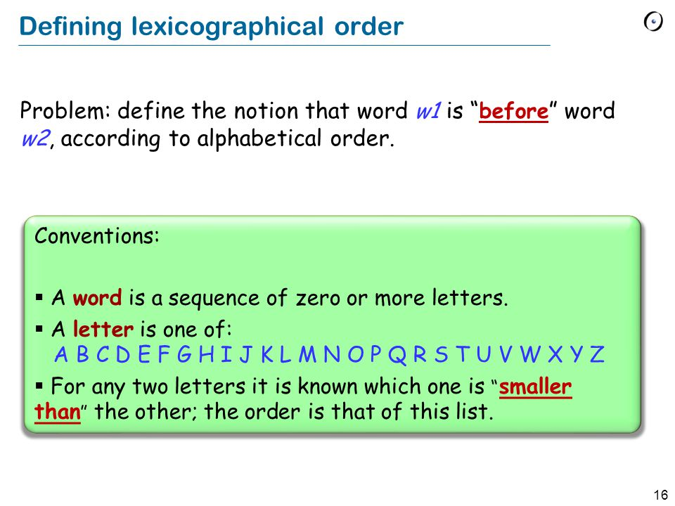 16 Defining lexicographical order Problem: define the notion that word w1 is before word w2, according to alphabetical order.