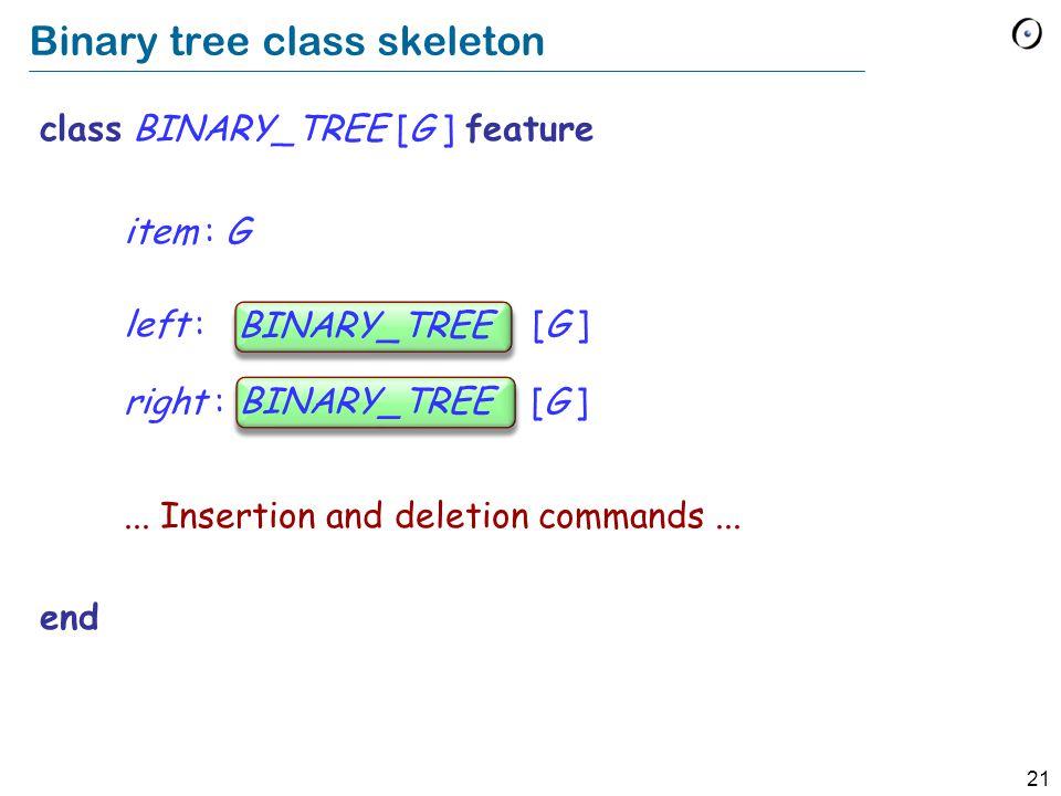 21 Binary tree class skeleton class BINARY_TREE [G ] feature item : G left : BINARY_TREE [G ] right : BINARY_TREE [G ]...