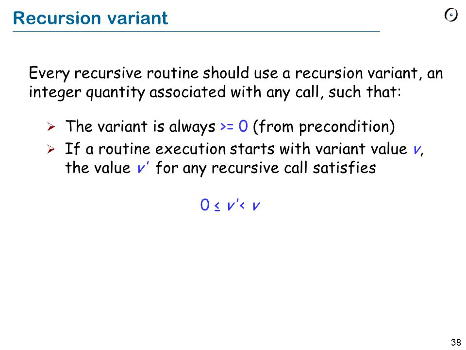38 Recursion variant The variant is always >= 0 (from precondition) If a routine execution starts with variant value v, the value v for any recursive call satisfies 0 v < v Every recursive routine should use a recursion variant, an integer quantity associated with any call, such that: