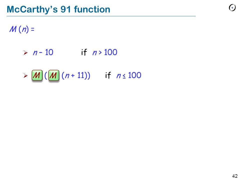 42 McCarthys 91 function M (n) = n – 10 if n > 100 M ( M (n + 11)) if n 100 M M
