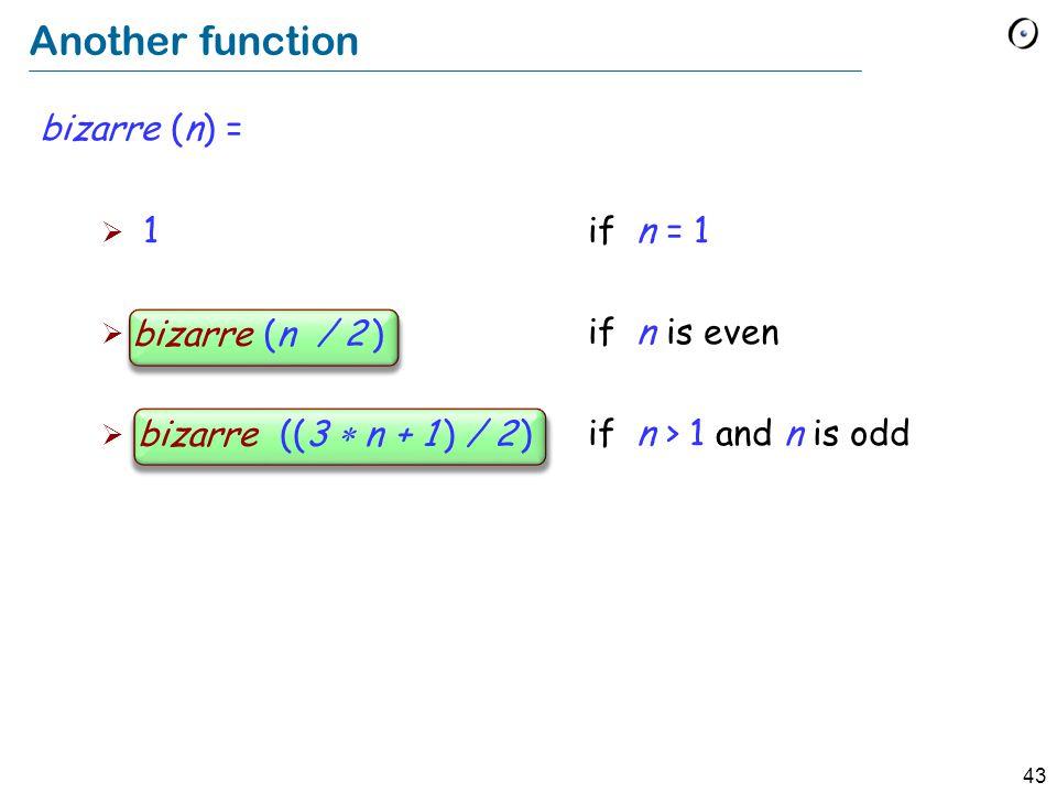 43 Another function bizarre (n) = 1 if n = 1 bizarre (n / 2) if n is even bizarre ((3 n + 1) / 2) if n > 1 and n is odd bizarre (n / 2 ) bizarre ((3 n + 1 ) / 2 )