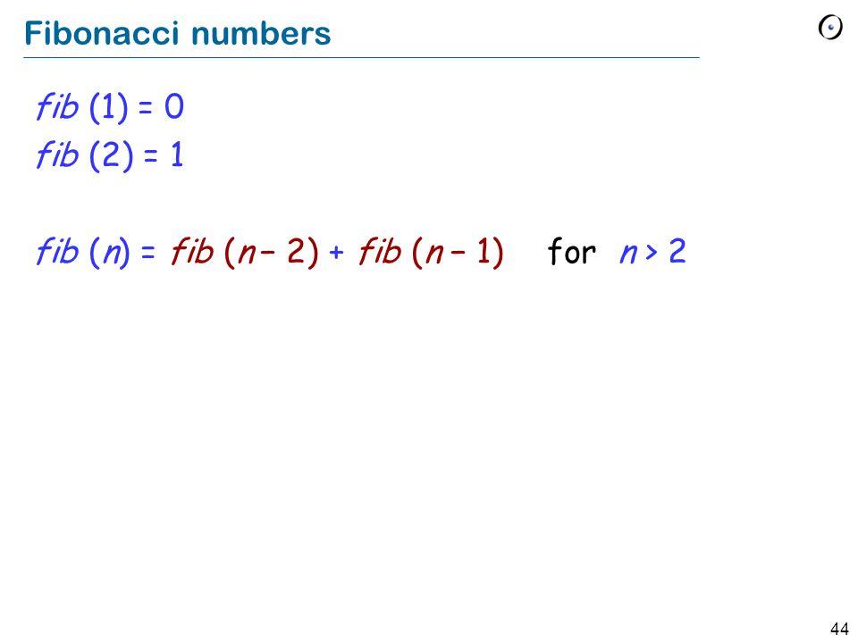 44 Fibonacci numbers fib (1) = 0 fib (2) = 1 fib (n) = fib (n 2) + fib (n 1) for n > 2