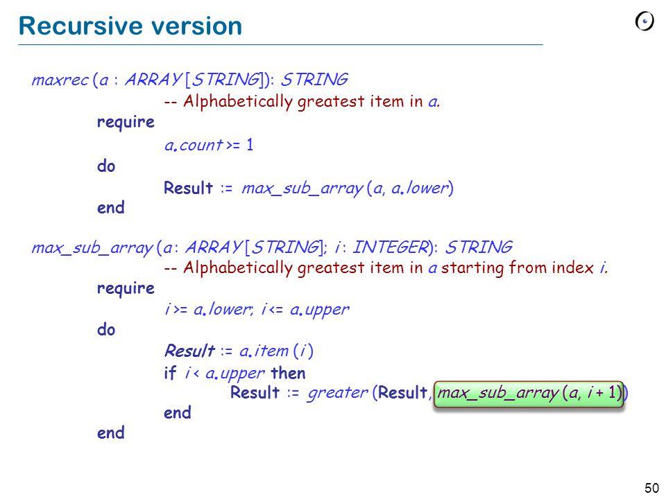 50 Recursive version maxrec (a : ARRAY [STRING]): STRING -- Alphabetically greatest item in a.