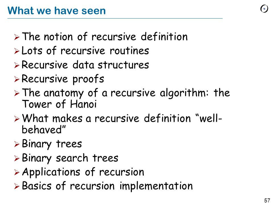 57 What we have seen The notion of recursive definition Lots of recursive routines Recursive data structures Recursive proofs The anatomy of a recursive algorithm: the Tower of Hanoi What makes a recursive definition well- behaved Binary trees Binary search trees Applications of recursion Basics of recursion implementation