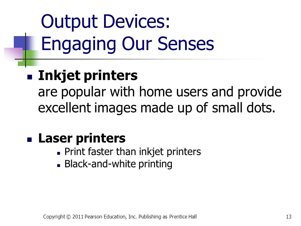 Output Devices: Engaging Our Senses Inkjet printers are popular with home users and provide excellent images made up of small dots. Laser printers Pri