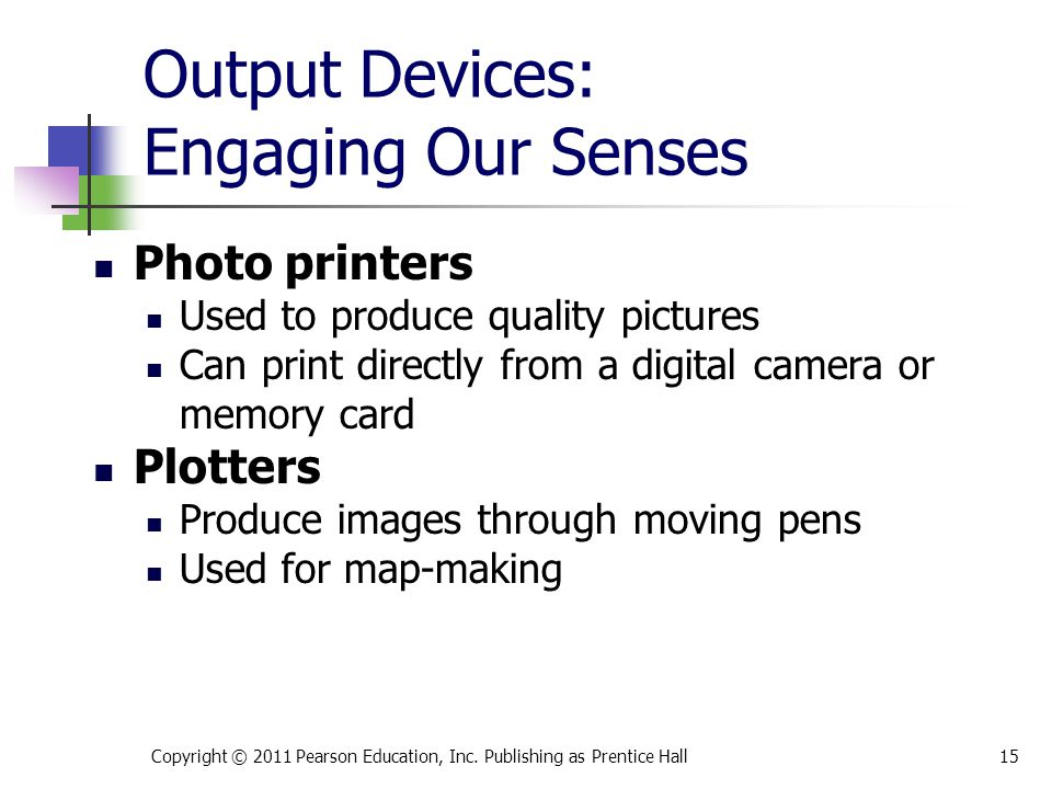 Output Devices: Engaging Our Senses Photo printers Used to produce quality pictures Can print directly from a digital camera or memory card Plotters Produce images through moving pens Used for map-making Copyright © 2011 Pearson Education, Inc.